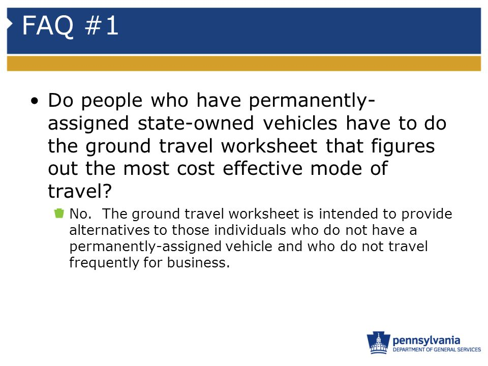 FAQ #1 Do people who have permanently- assigned state-owned vehicles have to do the ground travel worksheet that figures out the most cost effective m