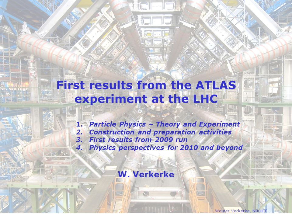 First results from the ATLAS experiment at the LHC W. Verkerke Wouter Verkerke, NIKHEF 1. Particle Physics – Theory and Experiment 2. Construction and