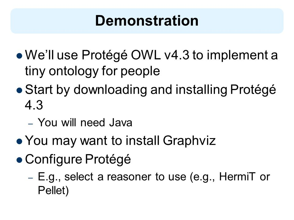 Demonstration We'll use Protégé OWL v4.3 to implement a tiny ontology for people Start by downloading and installing Protégé 4.3 – You will need Java