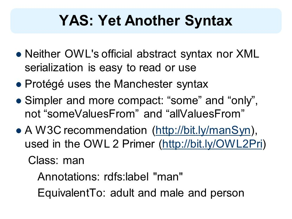 YAS: Yet Another Syntax Neither OWL's official abstract syntax nor XML serialization is easy to read or use Protégé uses the Manchester syntax Simpler