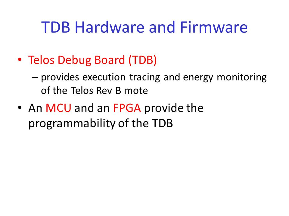 TDB Hardware and Firmware Telos Debug Board (TDB) – provides execution tracing and energy monitoring of the Telos Rev B mote An MCU and an FPGA provide the programmability of the TDB