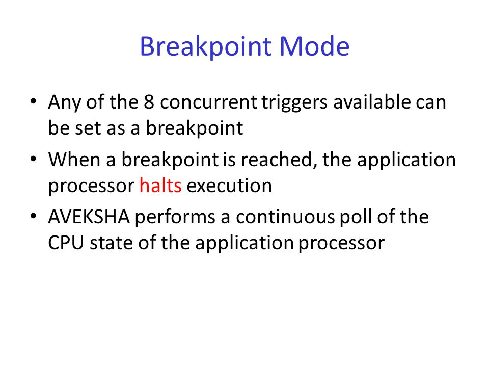 Breakpoint Mode Any of the 8 concurrent triggers available can be set as a breakpoint When a breakpoint is reached, the application processor halts execution AVEKSHA performs a continuous poll of the CPU state of the application processor