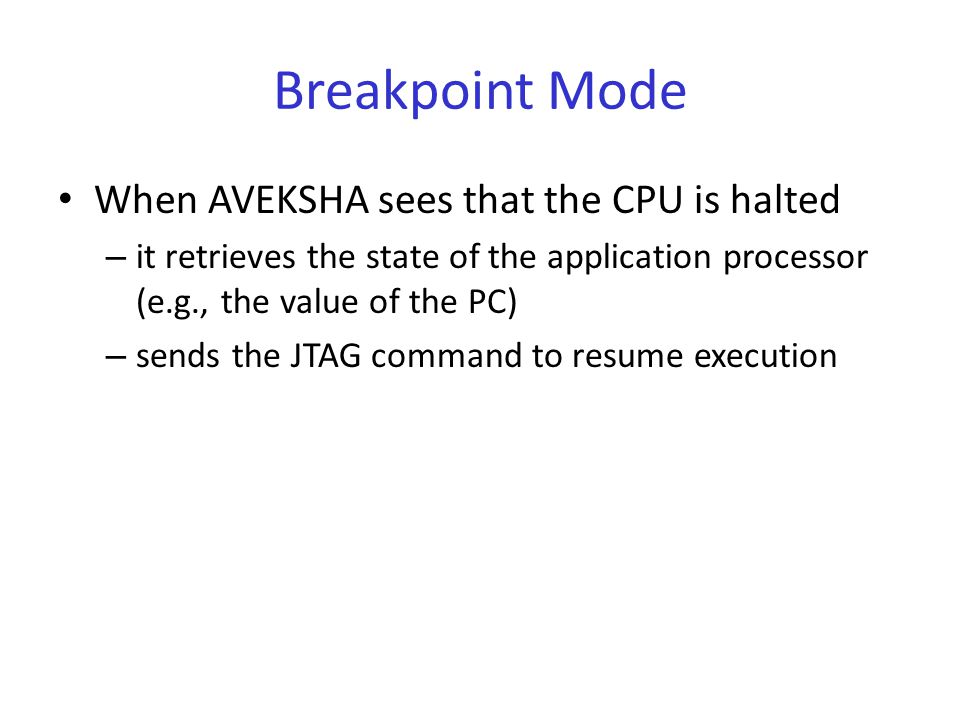 Breakpoint Mode When AVEKSHA sees that the CPU is halted – it retrieves the state of the application processor (e.g., the value of the PC) – sends the JTAG command to resume execution