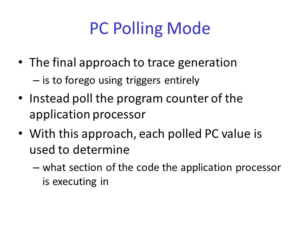 PC Polling Mode The final approach to trace generation – is to forego using triggers entirely Instead poll the program counter of the application processor With this approach, each polled PC value is used to determine – what section of the code the application processor is executing in