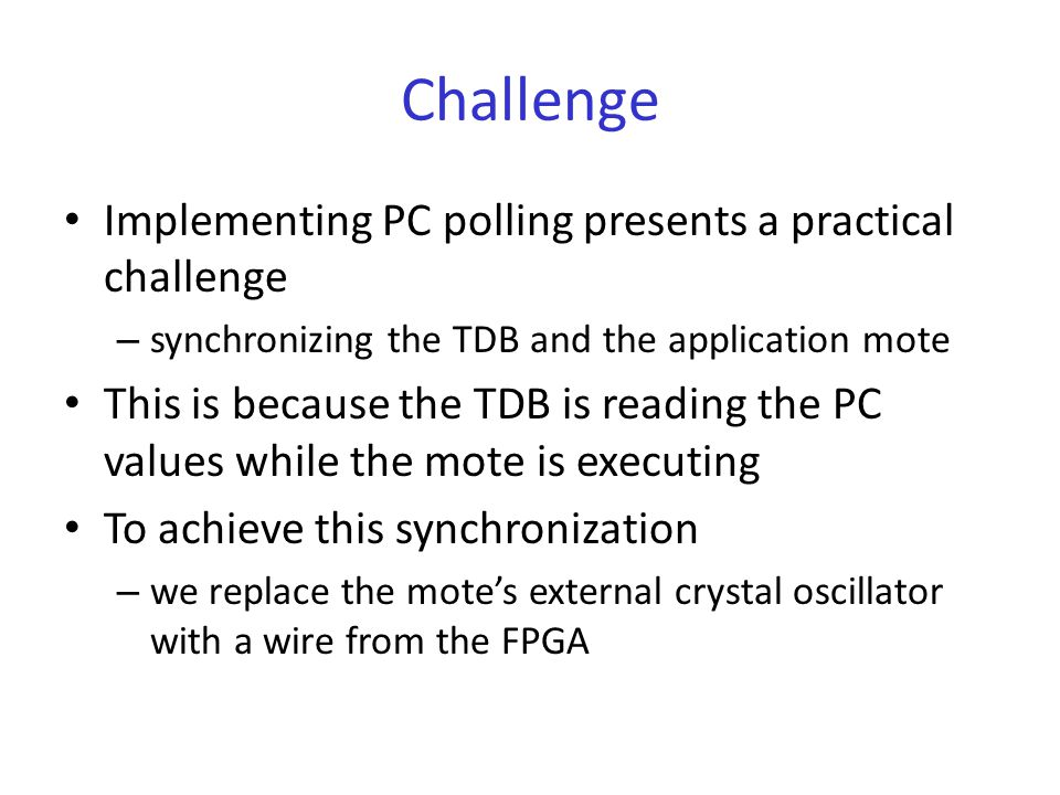 Challenge Implementing PC polling presents a practical challenge – synchronizing the TDB and the application mote This is because the TDB is reading the PC values while the mote is executing To achieve this synchronization – we replace the mote's external crystal oscillator with a wire from the FPGA