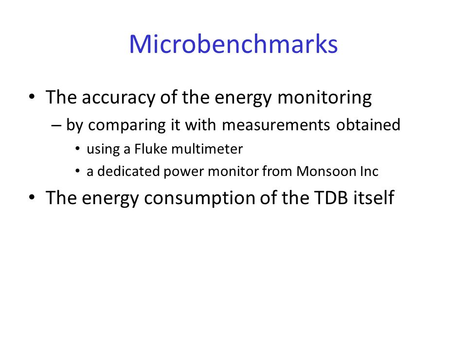 Microbenchmarks The accuracy of the energy monitoring – by comparing it with measurements obtained using a Fluke multimeter a dedicated power monitor from Monsoon Inc The energy consumption of the TDB itself