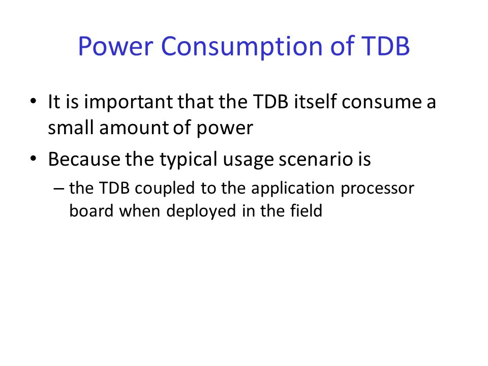 Power Consumption of TDB It is important that the TDB itself consume a small amount of power Because the typical usage scenario is – the TDB coupled to the application processor board when deployed in the field