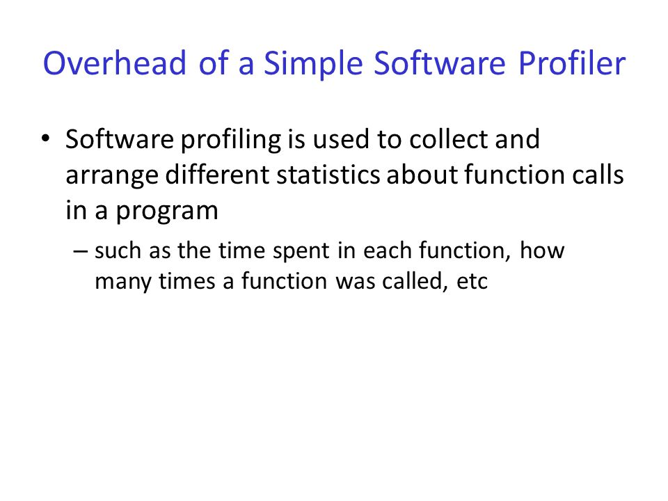 Overhead of a Simple Software Profiler Software profiling is used to collect and arrange different statistics about function calls in a program – such as the time spent in each function, how many times a function was called, etc