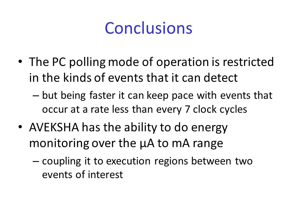 Conclusions The PC polling mode of operation is restricted in the kinds of events that it can detect – but being faster it can keep pace with events that occur at a rate less than every 7 clock cycles AVEKSHA has the ability to do energy monitoring over the μA to mA range – coupling it to execution regions between two events of interest