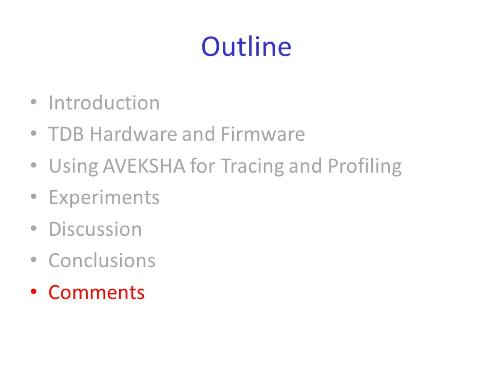 Outline Introduction TDB Hardware and Firmware Using AVEKSHA for Tracing and Profiling Experiments Discussion Conclusions Comments