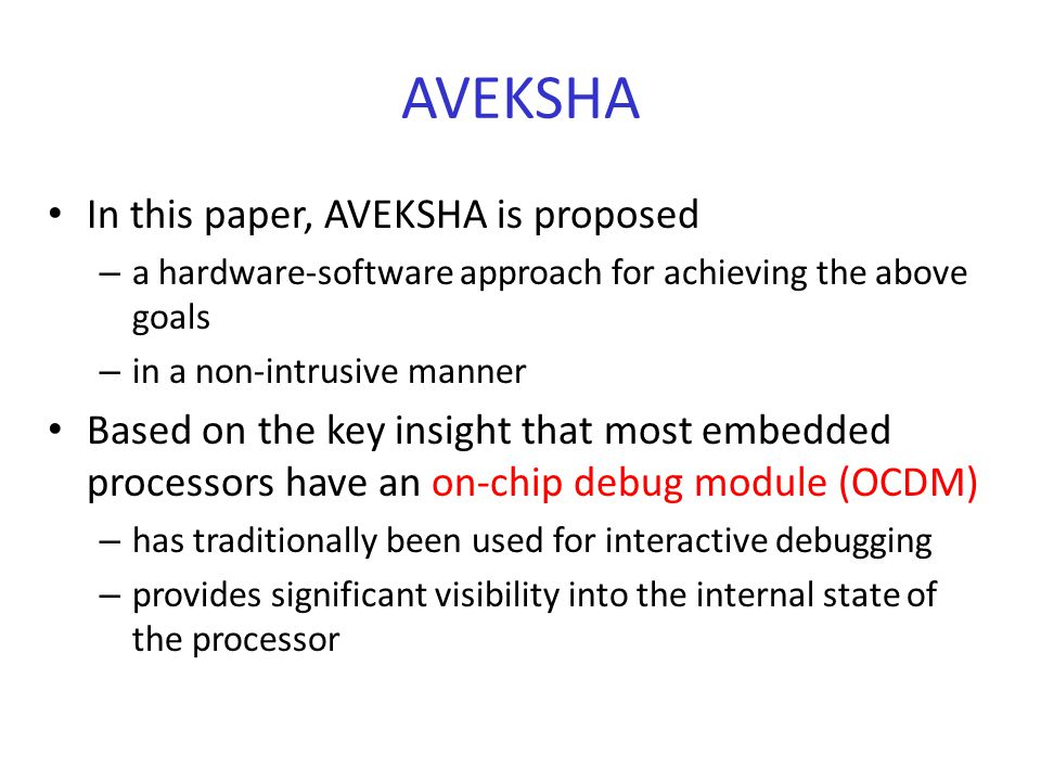 AVEKSHA In this paper, AVEKSHA is proposed – a hardware-software approach for achieving the above goals – in a non-intrusive manner Based on the key insight that most embedded processors have an on-chip debug module (OCDM) – has traditionally been used for interactive debugging – provides significant visibility into the internal state of the processor