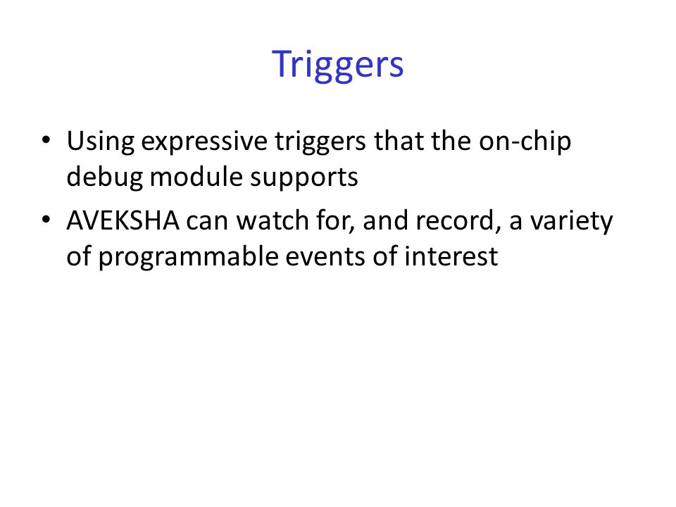 Triggers Using expressive triggers that the on-chip debug module supports AVEKSHA can watch for, and record, a variety of programmable events of interest