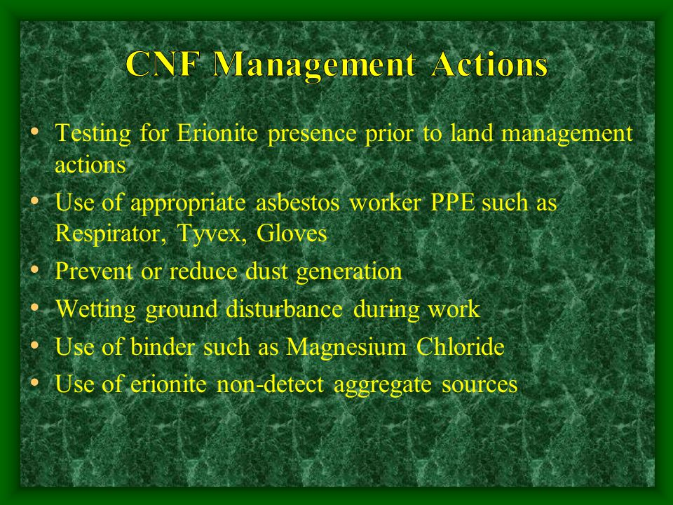 Testing for Erionite presence prior to land management actions Use of appropriate asbestos worker PPE such as Respirator, Tyvex, Gloves Prevent or reduce dust generation Wetting ground disturbance during work Use of binder such as Magnesium Chloride Use of erionite non-detect aggregate sources