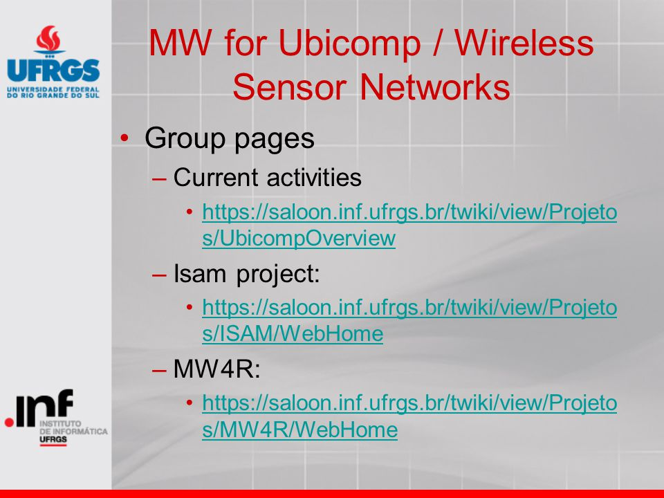 MW for Ubicomp / Wireless Sensor Networks Group pages –Current activities https://saloon.inf.ufrgs.br/twiki/view/Projeto s/UbicompOverviewhttps://saloon.inf.ufrgs.br/twiki/view/Projeto s/UbicompOverview –Isam project: https://saloon.inf.ufrgs.br/twiki/view/Projeto s/ISAM/WebHomehttps://saloon.inf.ufrgs.br/twiki/view/Projeto s/ISAM/WebHome –MW4R: https://saloon.inf.ufrgs.br/twiki/view/Projeto s/MW4R/WebHomehttps://saloon.inf.ufrgs.br/twiki/view/Projeto s/MW4R/WebHome