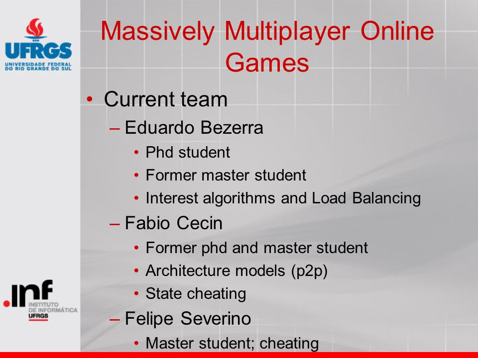 Current team –Eduardo Bezerra Phd student Former master student Interest algorithms and Load Balancing –Fabio Cecin Former phd and master student Architecture models (p2p) State cheating –Felipe Severino Master student; cheating
