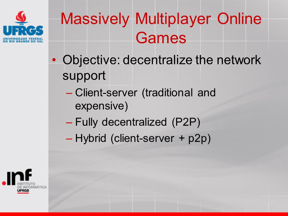Massively Multiplayer Online Games Objective: decentralize the network support –Client-server (traditional and expensive) –Fully decentralized (P2P) –