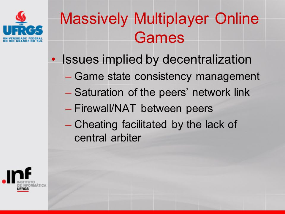 Massively Multiplayer Online Games Issues implied by decentralization –Game state consistency management –Saturation of the peers' network link –Firewall/NAT between peers –Cheating facilitated by the lack of central arbiter