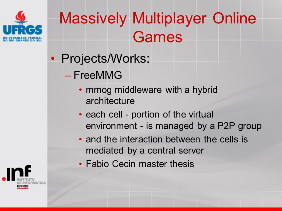 Massively Multiplayer Online Games Projects/Works: –FreeMMG mmog middleware with a hybrid architecture each cell - portion of the virtual environment
