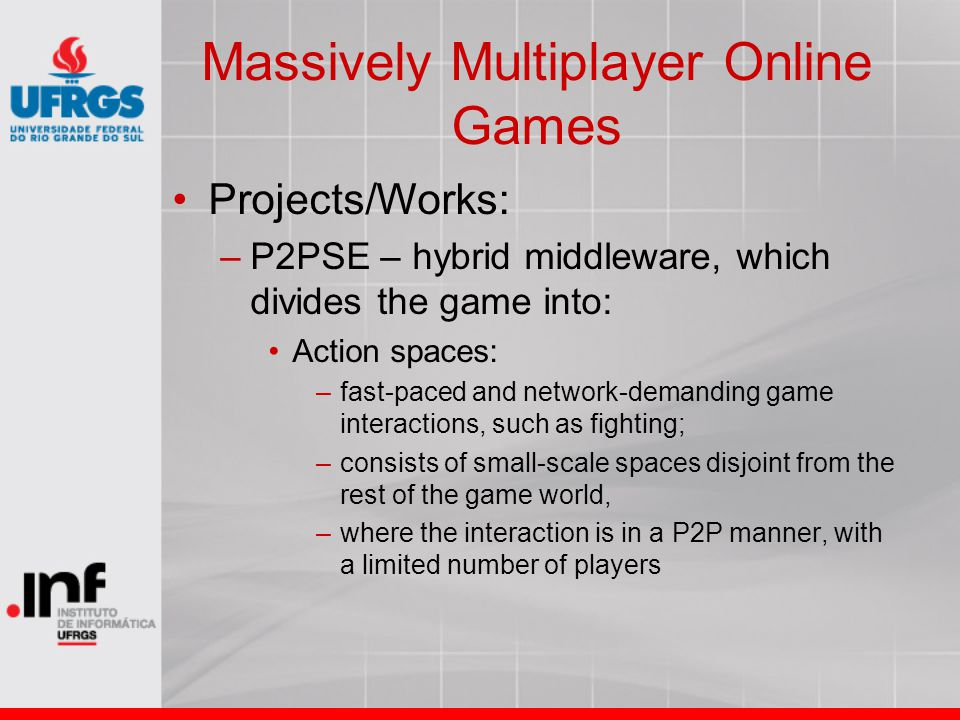 Massively Multiplayer Online Games Projects/Works: –P2PSE – hybrid middleware, which divides the game into: Action spaces: –fast-paced and network-demanding game interactions, such as fighting; –consists of small-scale spaces disjoint from the rest of the game world, –where the interaction is in a P2P manner, with a limited number of players