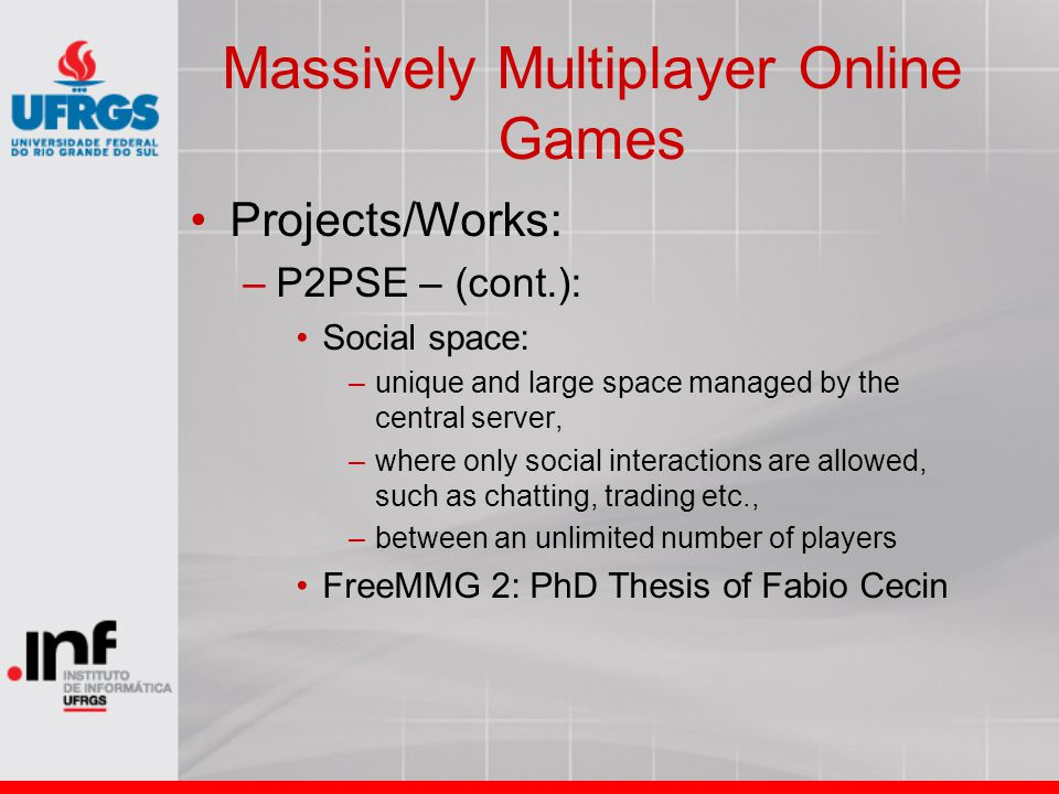 Massively Multiplayer Online Games Projects/Works: –P2PSE – (cont.): Social space: –unique and large space managed by the central server, –where only