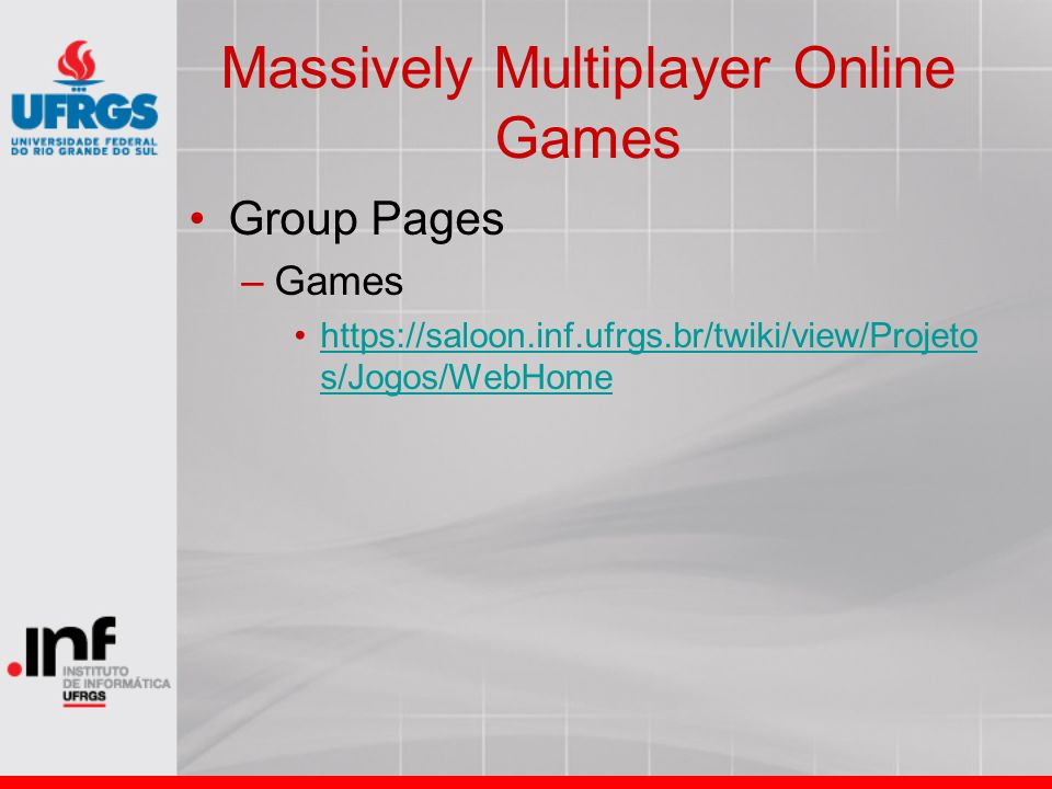 Massively Multiplayer Online Games Group Pages –Games https://saloon.inf.ufrgs.br/twiki/view/Projeto s/Jogos/WebHomehttps://saloon.inf.ufrgs.br/twiki/view/Projeto s/Jogos/WebHome