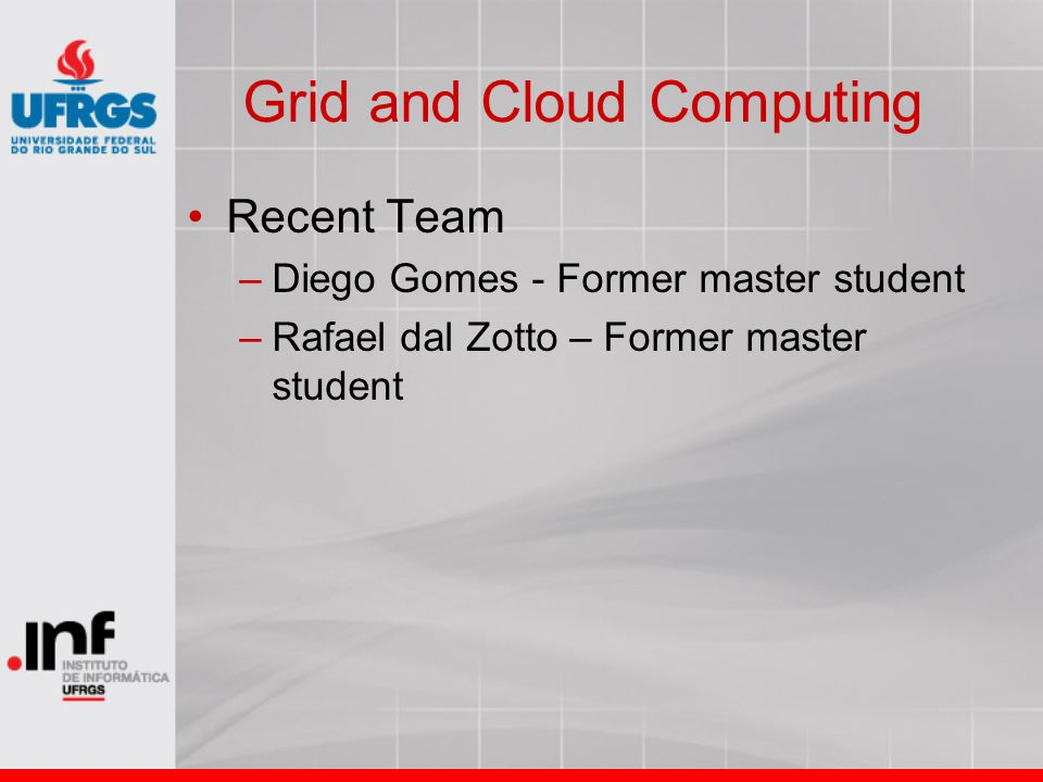 Grid and Cloud Computing Recent Team –Diego Gomes - Former master student –Rafael dal Zotto – Former master student