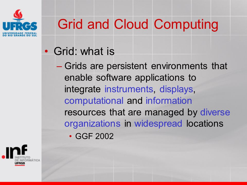 Grid and Cloud Computing Grid: what is –Grids are persistent environments that enable software applications to integrate instruments, displays, computational and information resources that are managed by diverse organizations in widespread locations GGF 2002