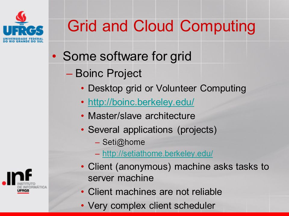 Grid and Cloud Computing Some software for grid –Boinc Project Desktop grid or Volunteer Computing http://boinc.berkeley.edu/ Master/slave architectur