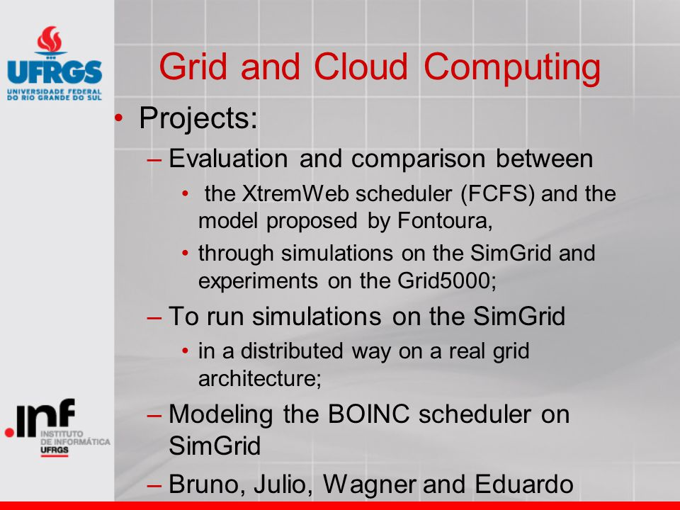 Grid and Cloud Computing Projects: –Evaluation and comparison between the XtremWeb scheduler (FCFS) and the model proposed by Fontoura, through simula