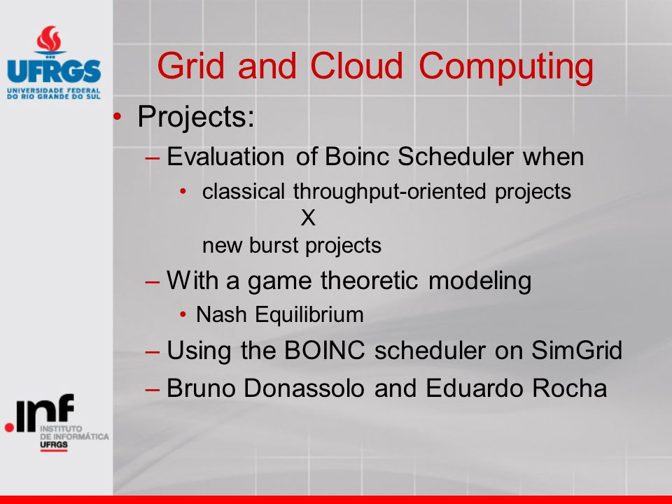 Grid and Cloud Computing Projects: –Evaluation of Boinc Scheduler when classical throughput-oriented projects X new burst projects –With a game theore