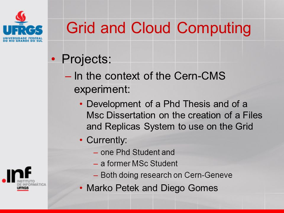 Grid and Cloud Computing Projects: –In the context of the Cern-CMS experiment: Development of a Phd Thesis and of a Msc Dissertation on the creation of a Files and Replicas System to use on the Grid Currently: –one Phd Student and –a former MSc Student –Both doing research on Cern-Geneve Marko Petek and Diego Gomes