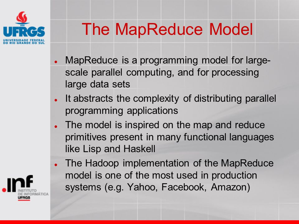 The MapReduce Model MapReduce is a programming model for large- scale parallel computing, and for processing large data sets It abstracts the complexity of distributing parallel programming applications The model is inspired on the map and reduce primitives present in many functional languages like Lisp and Haskell The Hadoop implementation of the MapReduce model is one of the most used in production systems (e.g.