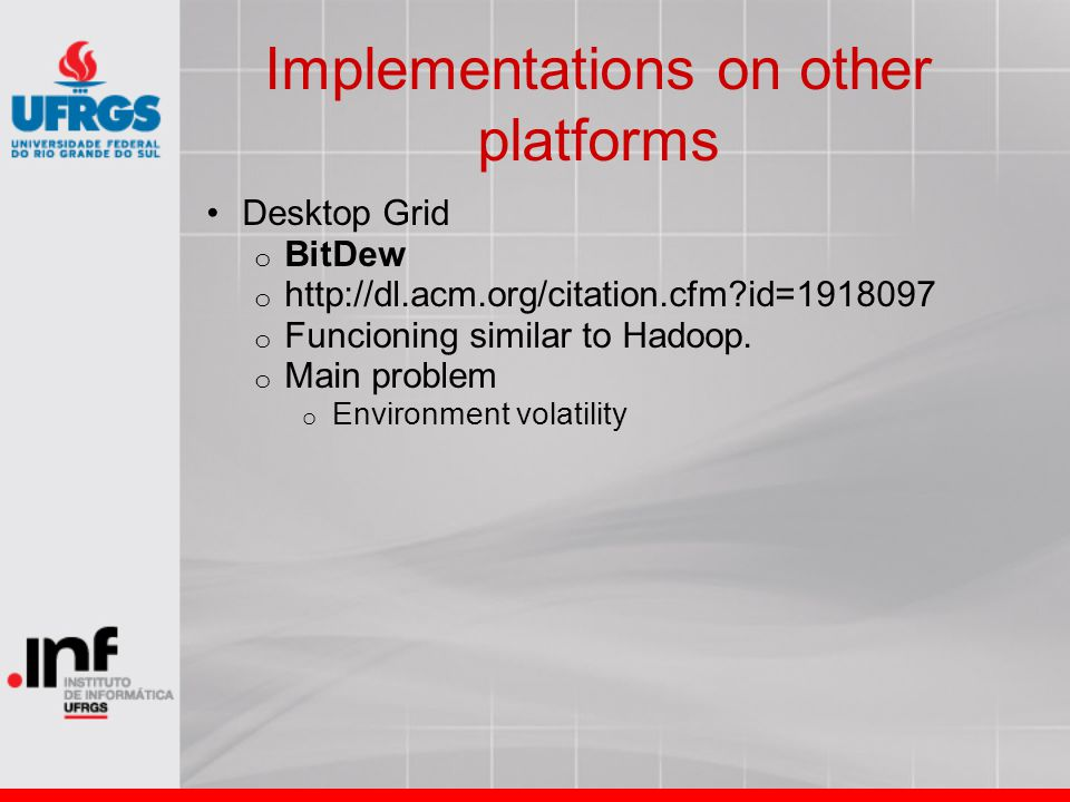 Implementations on other platforms Desktop Grid o BitDew o http://dl.acm.org/citation.cfm id=1918097 o Funcioning similar to Hadoop.