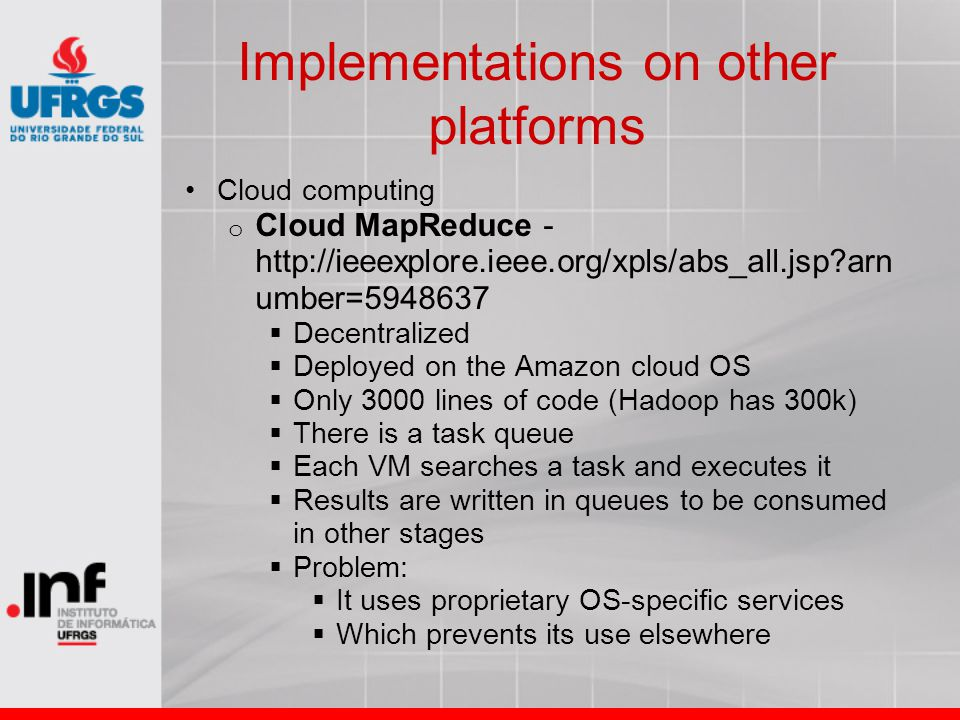 Implementations on other platforms Cloud computing o Cloud MapReduce - http://ieeexplore.ieee.org/xpls/abs_all.jsp?arn umber=5948637  Decentralized  Deployed on the Amazon cloud OS  Only 3000 lines of code (Hadoop has 300k)  There is a task queue  Each VM searches a task and executes it  Results are written in queues to be consumed in other stages  Problem:  It uses proprietary OS-specific services  Which prevents its use elsewhere