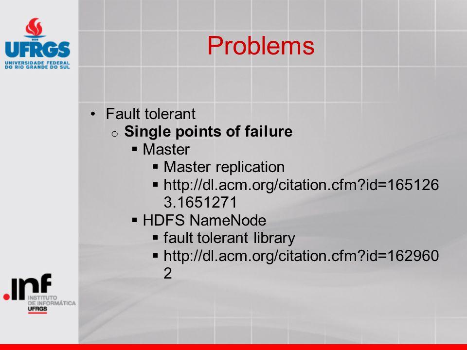 Problems Fault tolerant o Single points of failure  Master  Master replication  http://dl.acm.org/citation.cfm?id=165126 3.1651271  HDFS NameNode  fault tolerant library  http://dl.acm.org/citation.cfm?id=162960 2