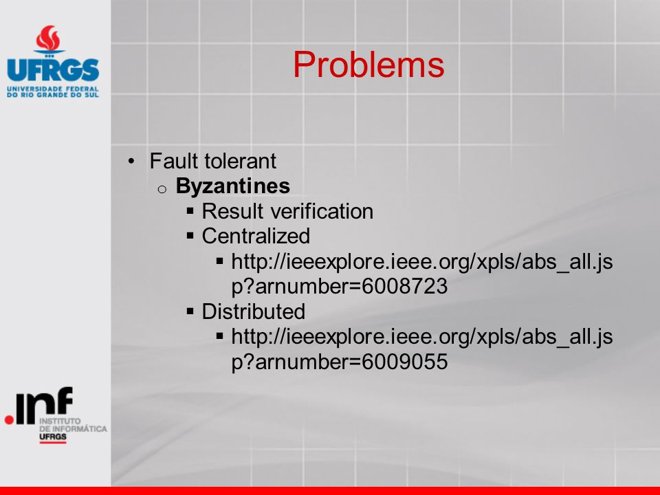 Problems Fault tolerant o Byzantines  Result verification  Centralized  http://ieeexplore.ieee.org/xpls/abs_all.js p?arnumber=6008723  Distributed  http://ieeexplore.ieee.org/xpls/abs_all.js p?arnumber=6009055
