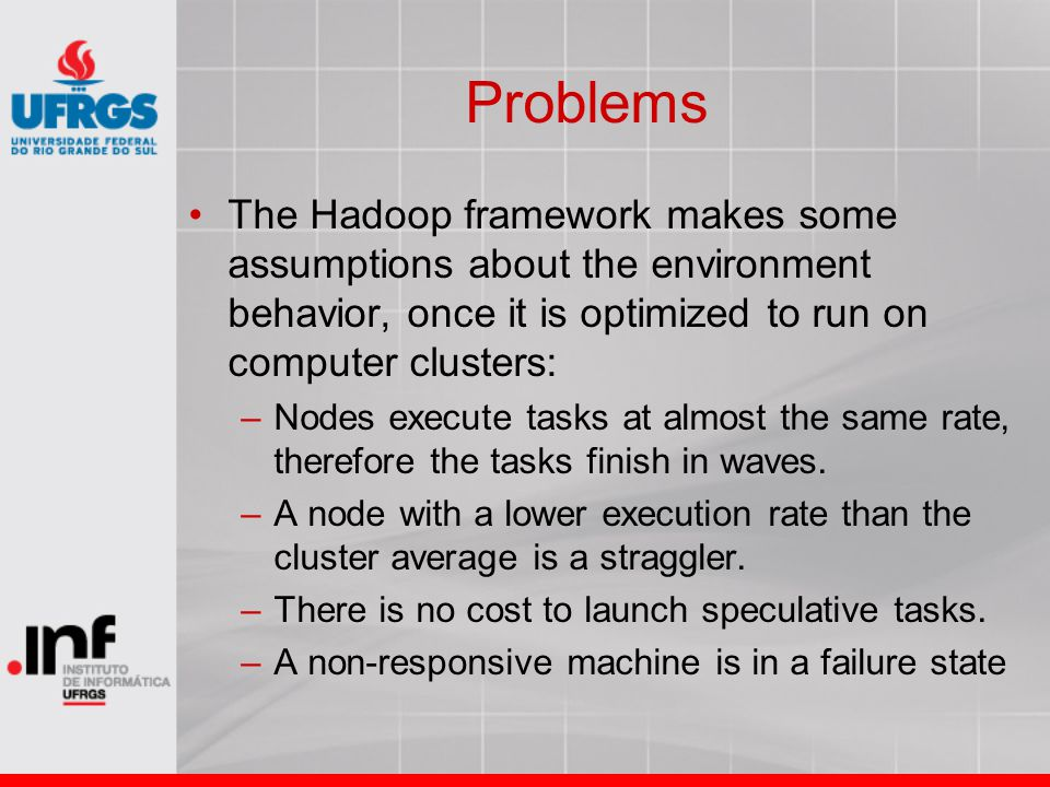 Problems The Hadoop framework makes some assumptions about the environment behavior, once it is optimized to run on computer clusters: –Nodes execute