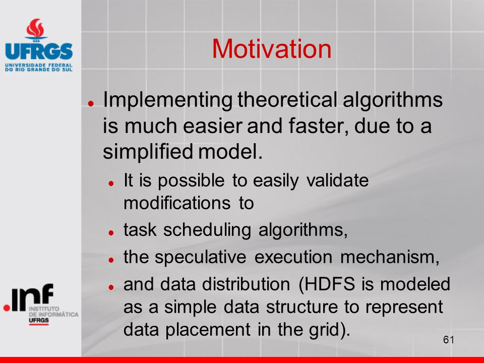 61 Motivation Implementing theoretical algorithms is much easier and faster, due to a simplified model. It is possible to easily validate modification