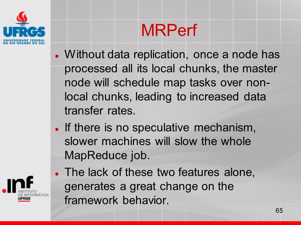 65 MRPerf Without data replication, once a node has processed all its local chunks, the master node will schedule map tasks over non- local chunks, leading to increased data transfer rates.