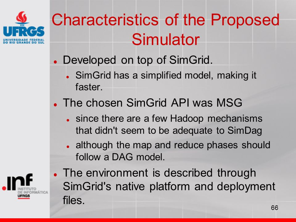 66 Characteristics of the Proposed Simulator Developed on top of SimGrid. SimGrid has a simplified model, making it faster. The chosen SimGrid API was