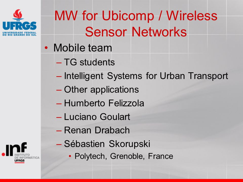 MW for Ubicomp / Wireless Sensor Networks Mobile team –TG students –Intelligent Systems for Urban Transport –Other applications –Humberto Felizzola –L
