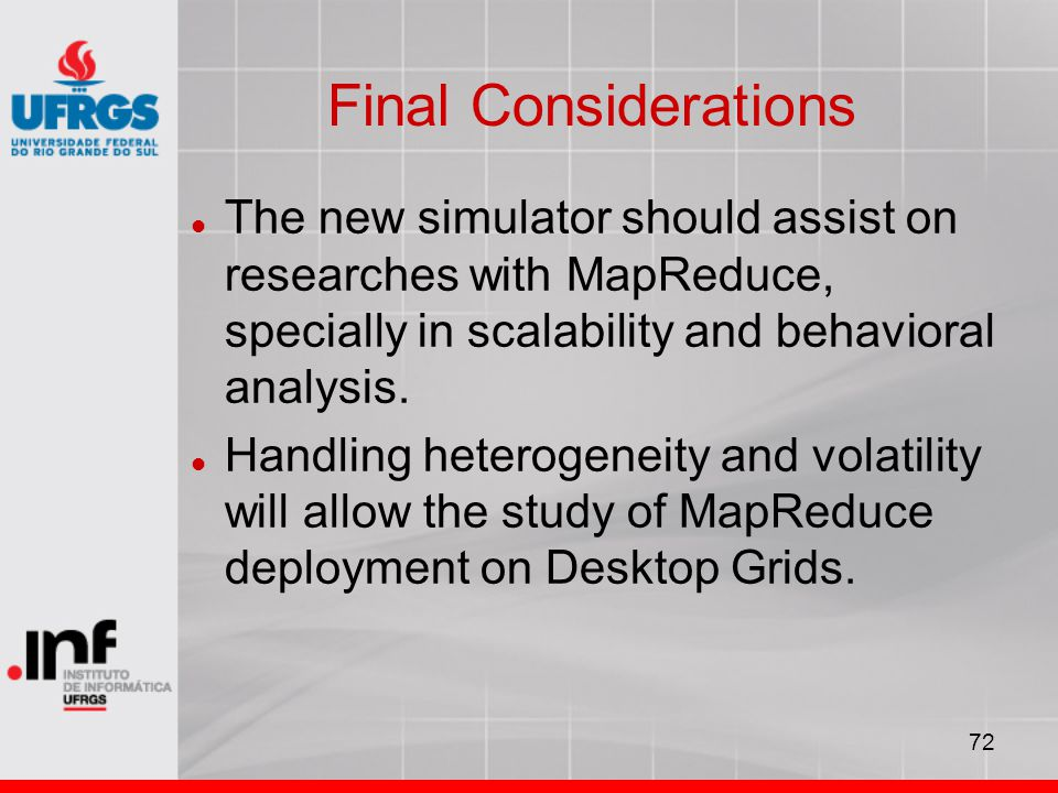 72 Final Considerations The new simulator should assist on researches with MapReduce, specially in scalability and behavioral analysis.