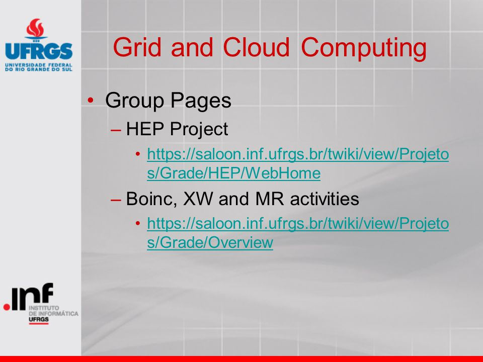 Grid and Cloud Computing Group Pages –HEP Project https://saloon.inf.ufrgs.br/twiki/view/Projeto s/Grade/HEP/WebHomehttps://saloon.inf.ufrgs.br/twiki/view/Projeto s/Grade/HEP/WebHome –Boinc, XW and MR activities https://saloon.inf.ufrgs.br/twiki/view/Projeto s/Grade/Overviewhttps://saloon.inf.ufrgs.br/twiki/view/Projeto s/Grade/Overview
