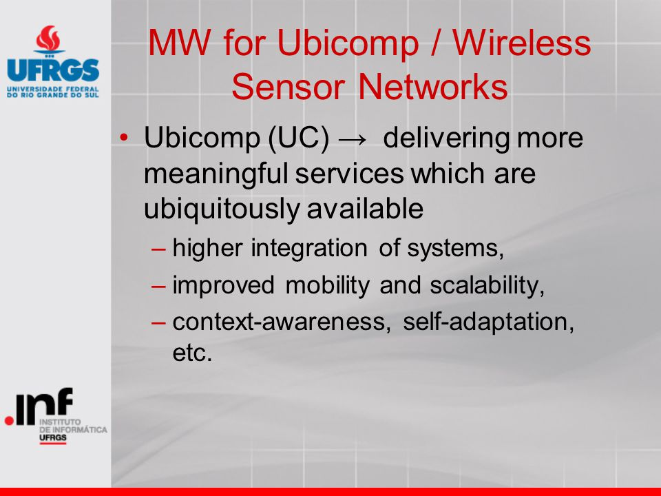 MW for Ubicomp / Wireless Sensor Networks Ubicomp (UC) → delivering more meaningful services which are ubiquitously available –higher integration of s