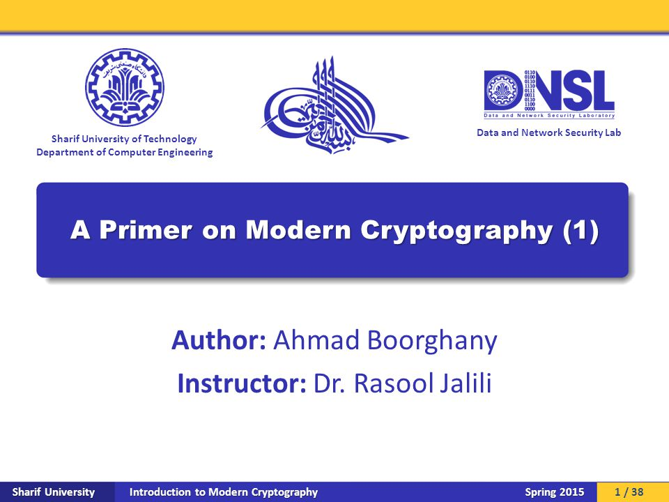 Introduction to Modern Cryptography Sharif University Spring 2015 Data and Network Security Lab Sharif University of Technology Department of Computer Engineering A Primer on Modern Cryptography (1) Author: Ahmad Boorghany Instructor: Dr.