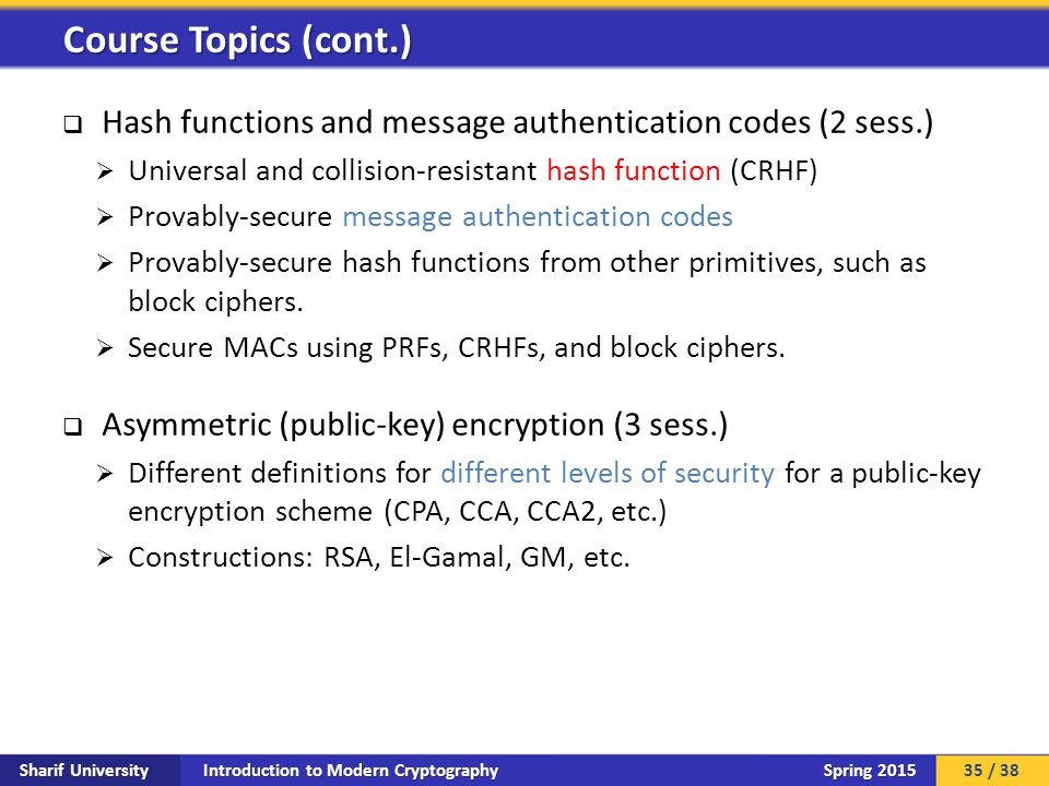 Introduction to Modern Cryptography Sharif University Spring 2015  Hash functions and message authentication codes (2 sess.)  Universal and collision-resistant hash function (CRHF)  Provably-secure message authentication codes  Provably-secure hash functions from other primitives, such as block ciphers.