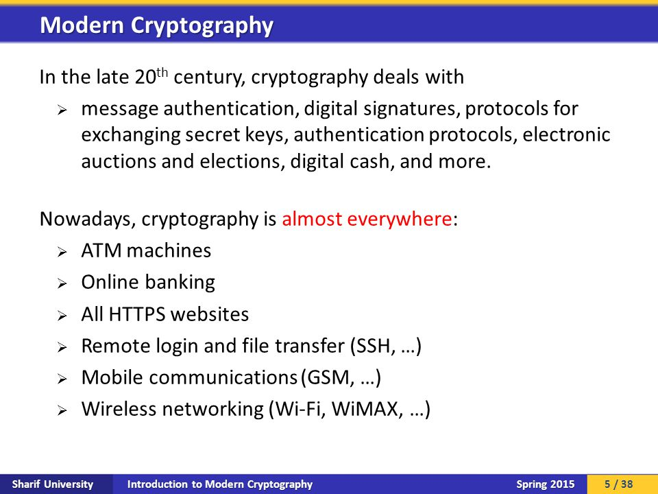 Introduction to Modern Cryptography Sharif University Spring 2015 In the late 20 th century, cryptography deals with  message authentication, digital signatures, protocols for exchanging secret keys, authentication protocols, electronic auctions and elections, digital cash, and more.