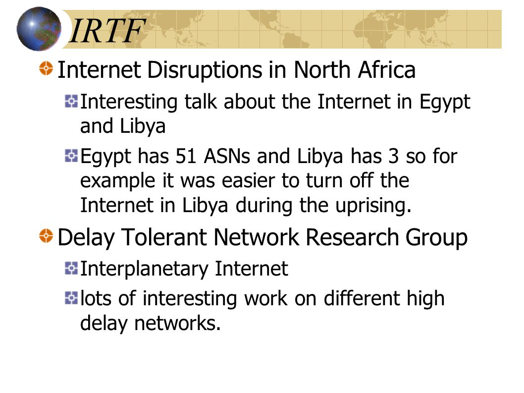 Internet Disruptions in North Africa Interesting talk about the Internet in Egypt and Libya Egypt has 51 ASNs and Libya has 3 so for example it was easier to turn off the Internet in Libya during the uprising.