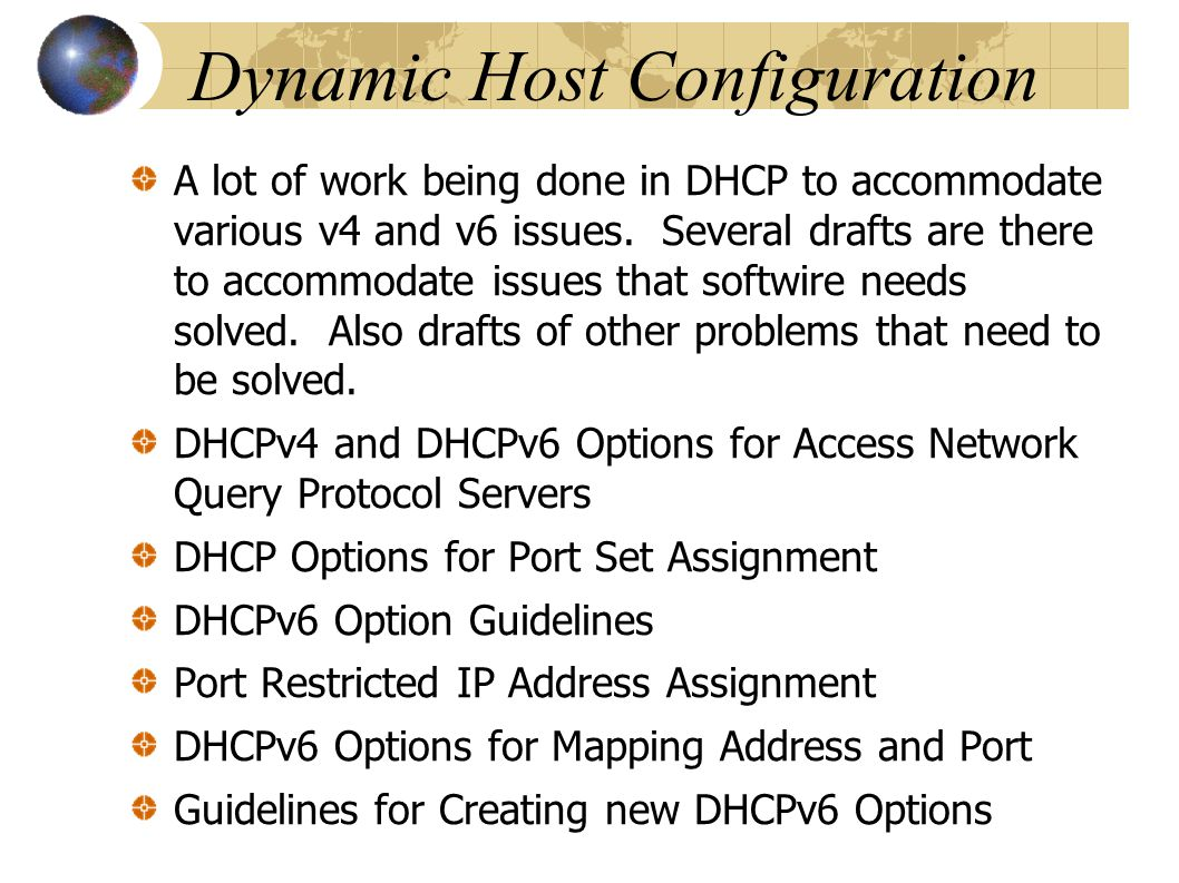 Dynamic Host Configuration A lot of work being done in DHCP to accommodate various v4 and v6 issues. Several drafts are there to accommodate issues th