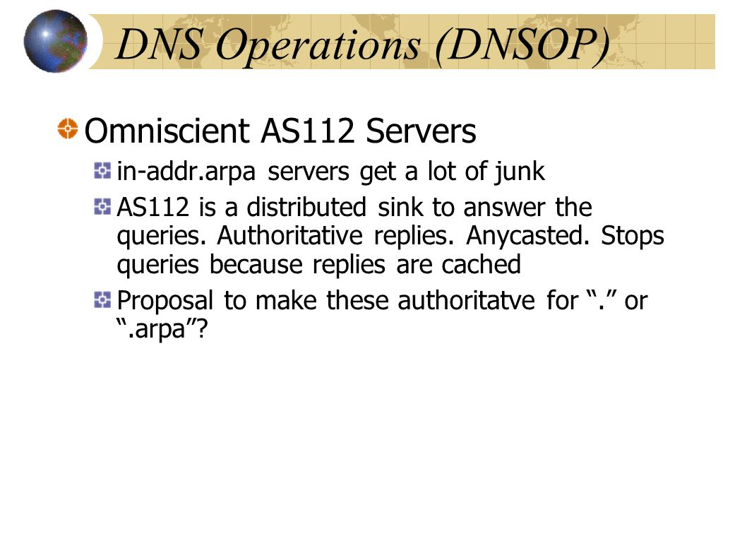 DNS Operations (DNSOP) Omniscient AS112 Servers in-addr.arpa servers get a lot of junk AS112 is a distributed sink to answer the queries. Authoritati